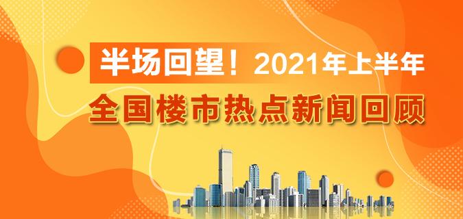 半场回望!2021年上半年全国楼市热点新闻回顾